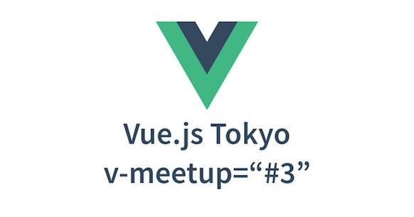 Vue.js Tokyo v-meetup #3